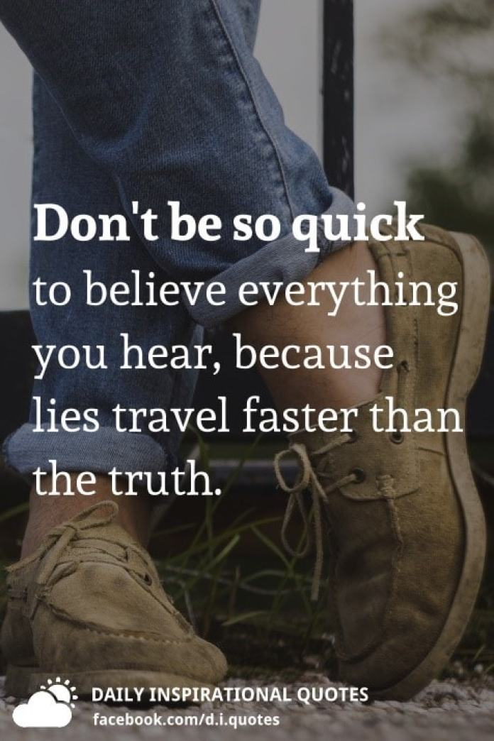 Don't be so quick to believe everything you hear, because lies travel faster than the truth.