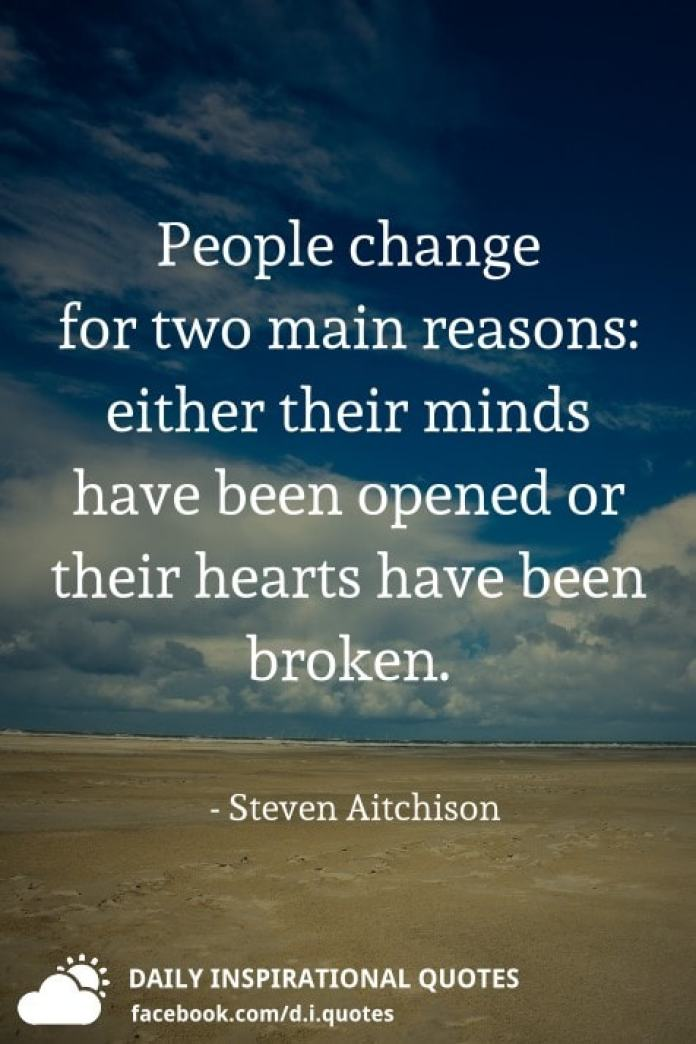 People change for two main reasons: either their minds have been opened or their hearts have been broken. - Steven Aitchison