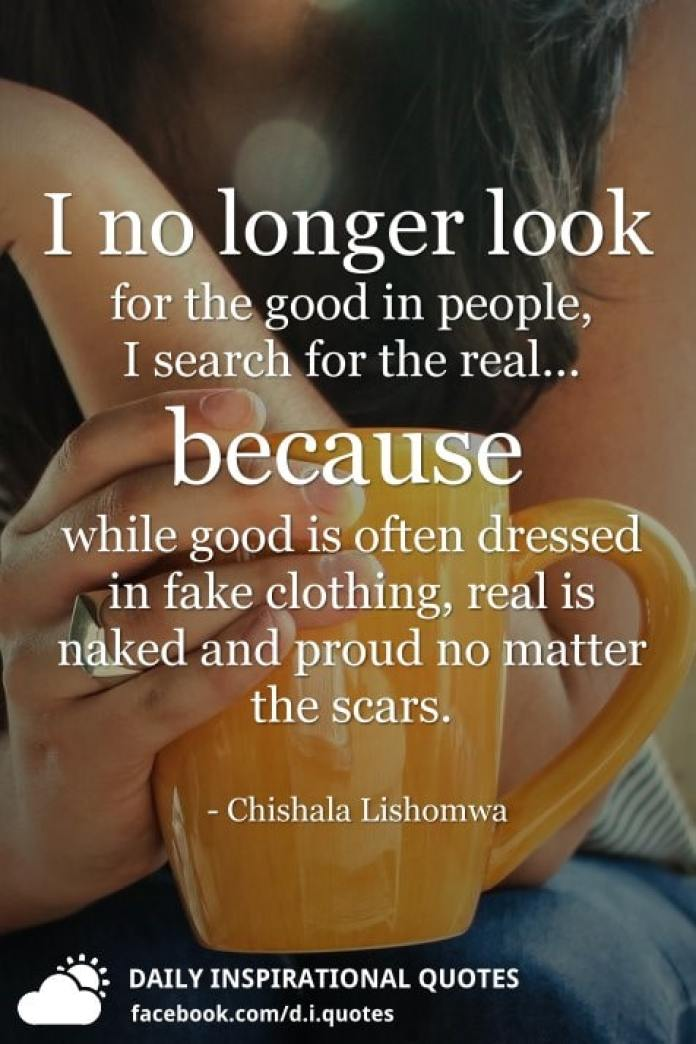 I no longer look for the good in people, I search for the real... because while good is often dressed in fake clothing, real is naked and proud no matter the scars. - Chishala Lishomwa