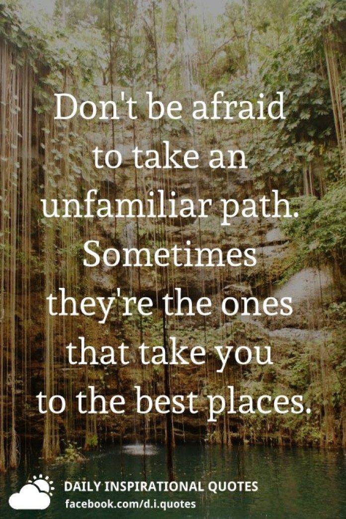 Don't be afraid to take an unfamiliar path. Sometimes they're the ones that take you to the best places.