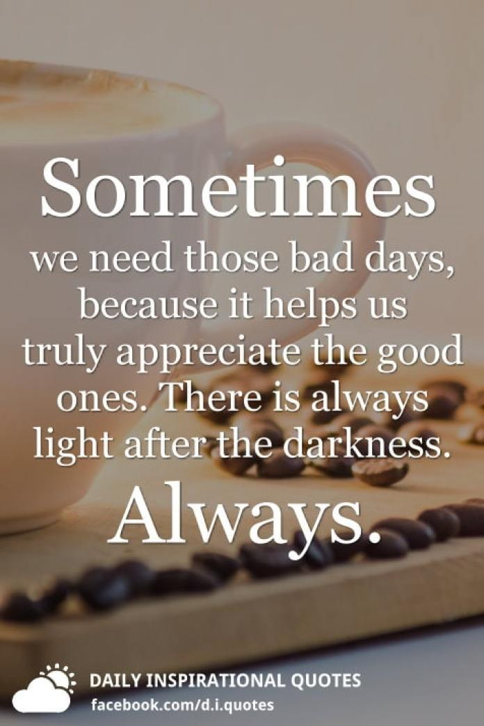 Sometimes we need those bad days, because it helps us truly appreciate the good ones. There is always light after the darkness. Always.