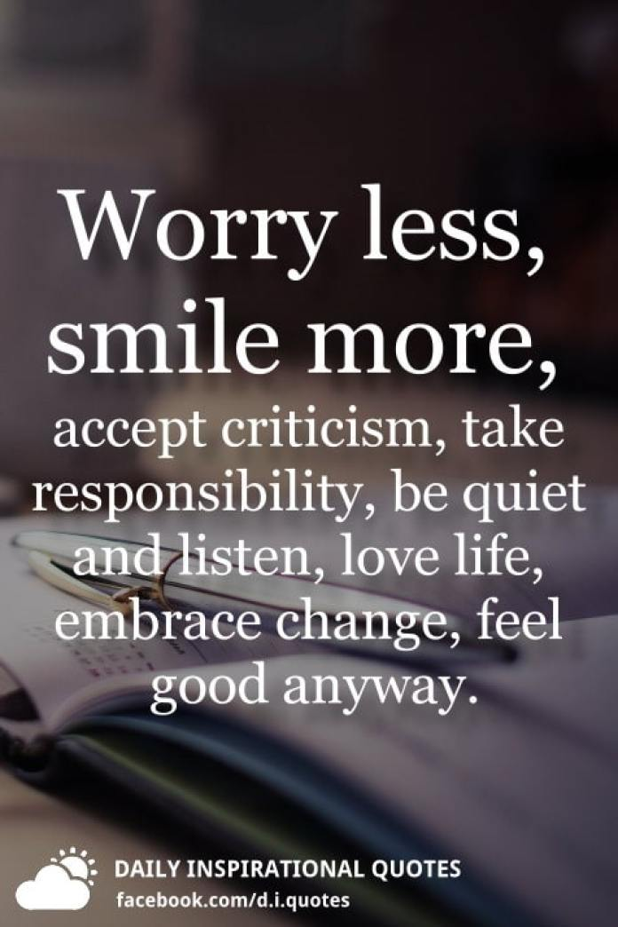 Worry less, smile more, accept criticism, take responsibility, be quiet and listen, love life, embrace change, feel good anyway.