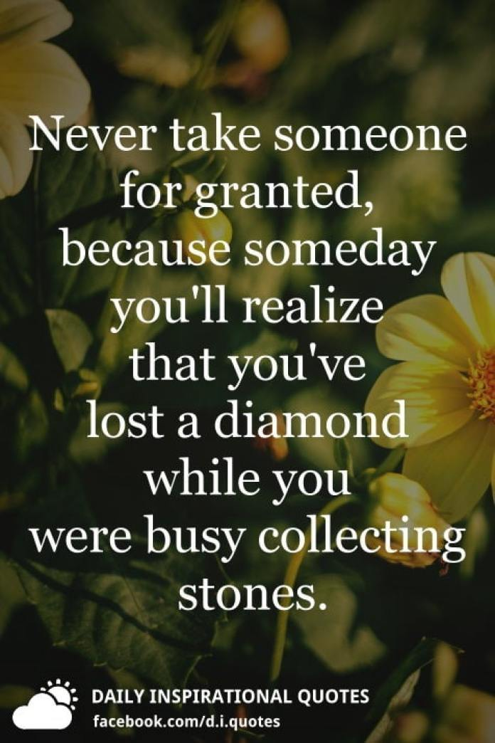 Never take someone for granted, because someday you'll realize that you've lost a diamond while you were busy collecting stones.