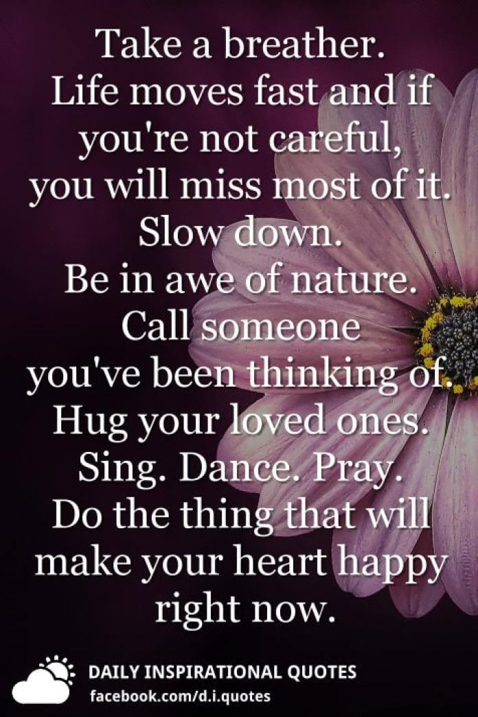 Take a breather. Life moves fast and if you're not careful, you will miss most of it. Slow down. Be in awe of nature. Call someone you've been thinking of. Hug your loved ones. Sing. Dance. Pray. Do the thing that will make your heart happy right now.