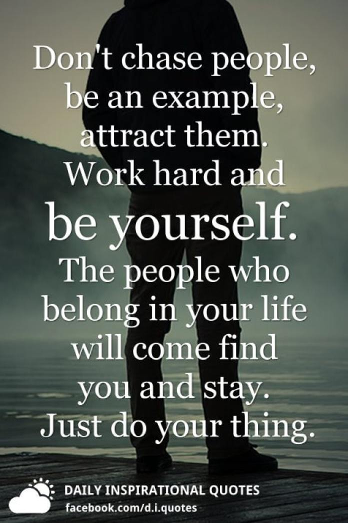 Don't chase people, be an example, attract them. Work hard and be yourself. The people who belong in your life will come find you and stay. Just do your thing.