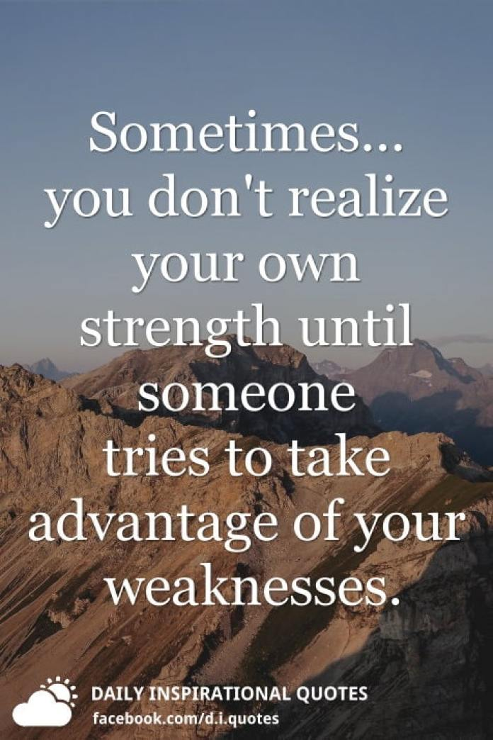 Sometimes... you don't realize your own strength until someone tries to take advantage of your weaknesses.