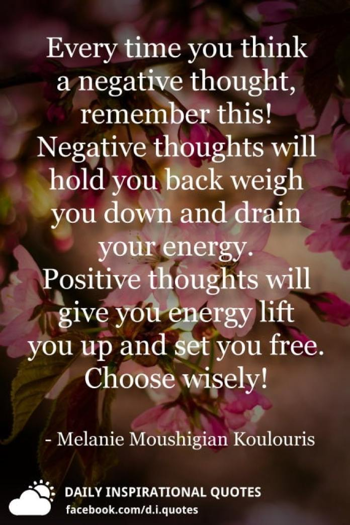 Every time you think a negative thought, remember this! Negative thoughts will hold you back weigh you down and drain your energy. Positive thoughts will give you energy lift you up and set you free. Choose wisely! - Melanie Moushigian Koulouris