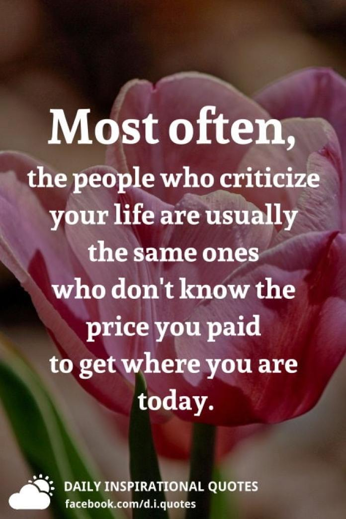 Most often, the people who criticize your life are usually the same ones who don't know the price you paid to get where you are today.