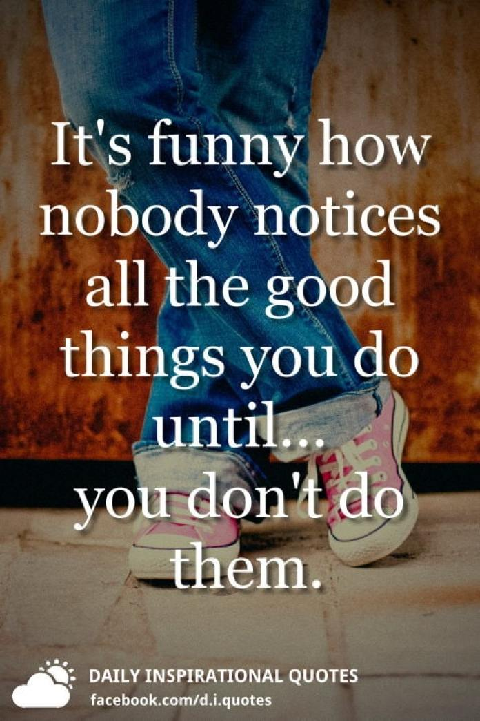 It's funny how nobody notices all the good things you do until... you don't do them.