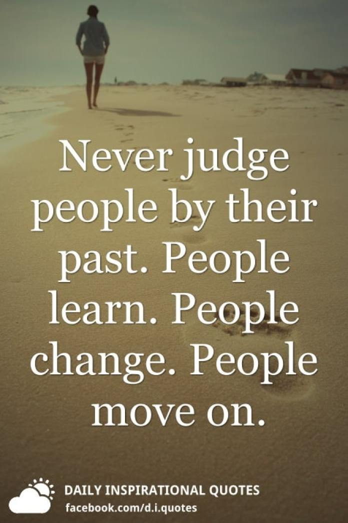 Never judge people by their past. People learn. People change. People move on.