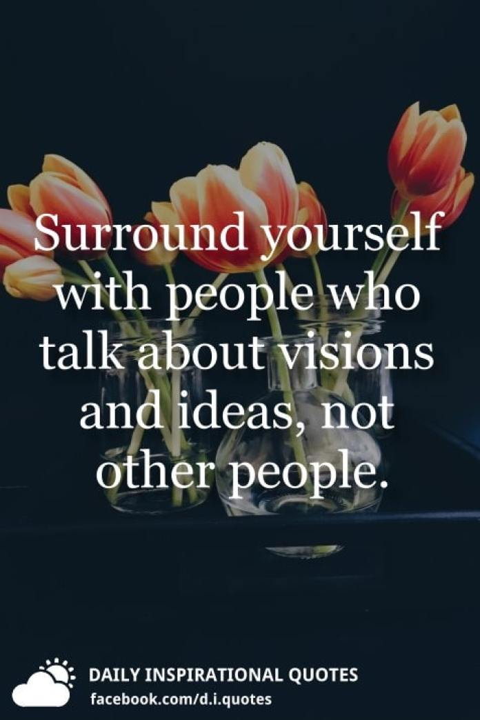Surround yourself with people who talk about visions and ideas, not other people.