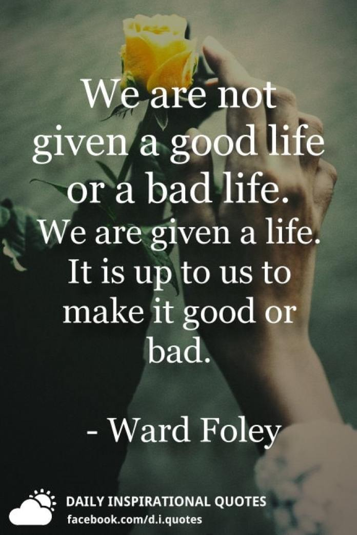 We are not given a good life or a bad life. We are given a life. It is up to us to make it good or bad. - Ward Foley