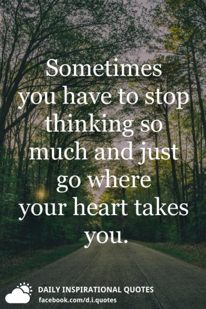 Sometimes You Have To Stop Thinking So Much And Just Go Where Your