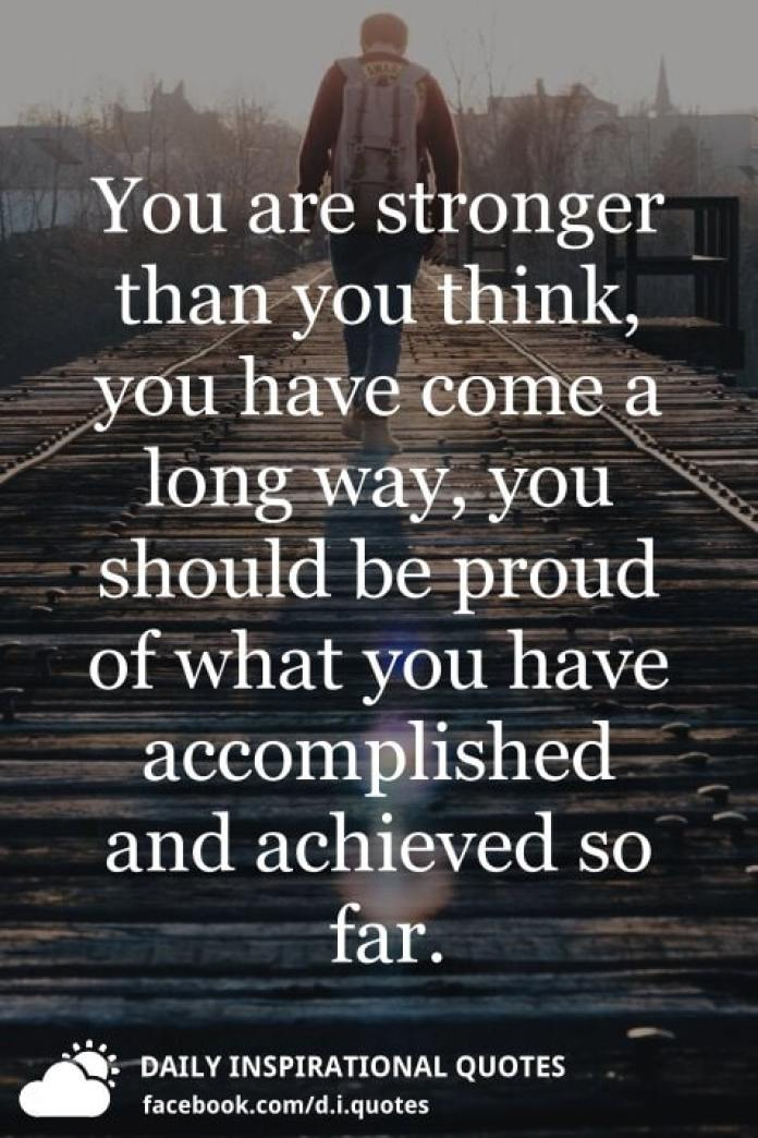 You are stronger than you think, you have come a long way, you should be proud of what you have accomplished and achieved so far.