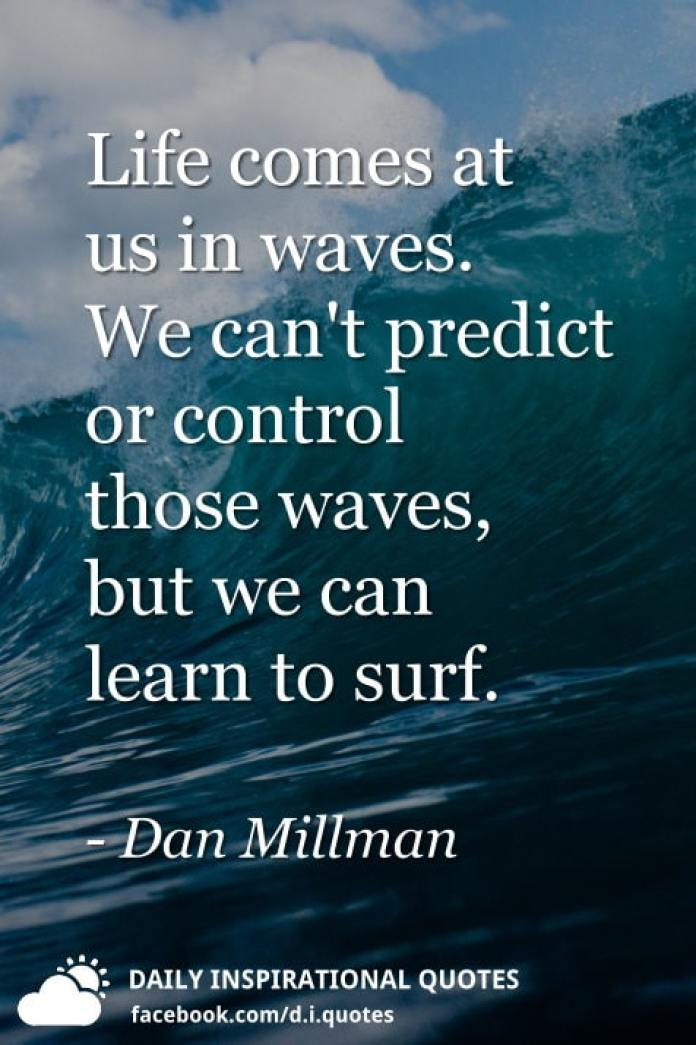 Life comes at us in waves. We can't predict or control those waves, but we can learn to surf. - Dan Millman