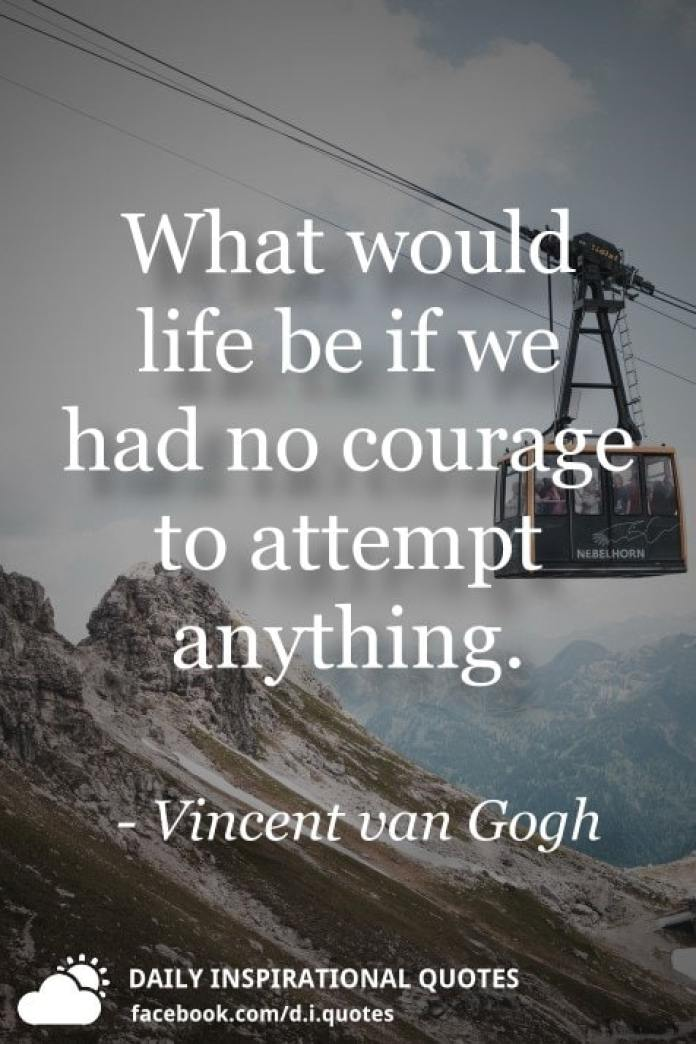 What would life be if we had no courage to attempt anything. - Vincent van Gogh