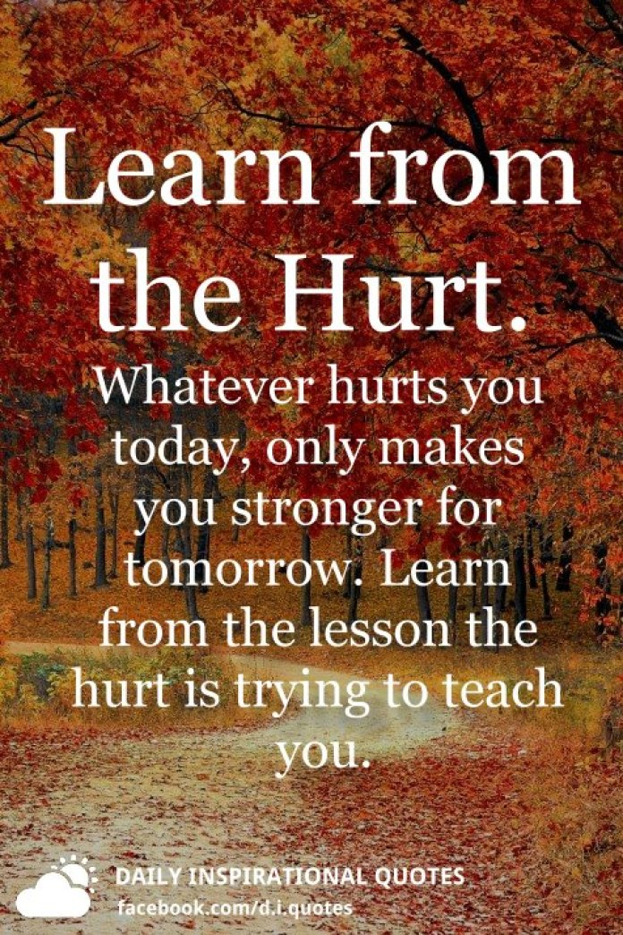 Learn from the Hurt. Whatever hurts you today, only makes you stronger for tomorrow. Learn from the lesson the hurt is trying to teach you.