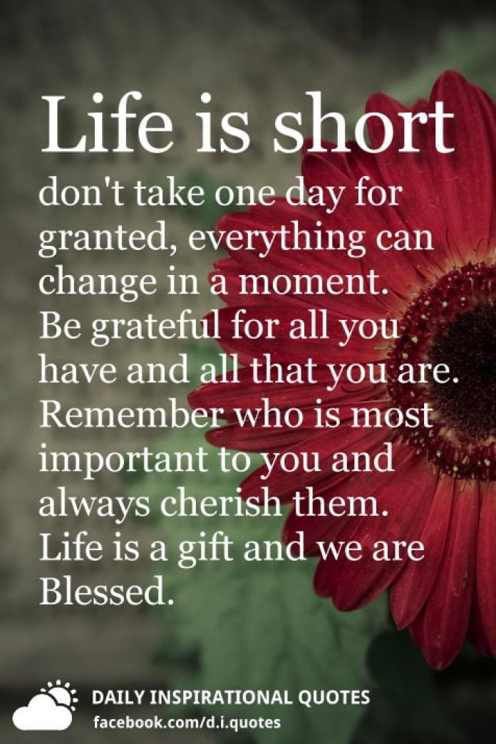 Life Is Short Dont Take One Day For Granted Everything Can Change In A Moment Be Grateful All You Have And That Are