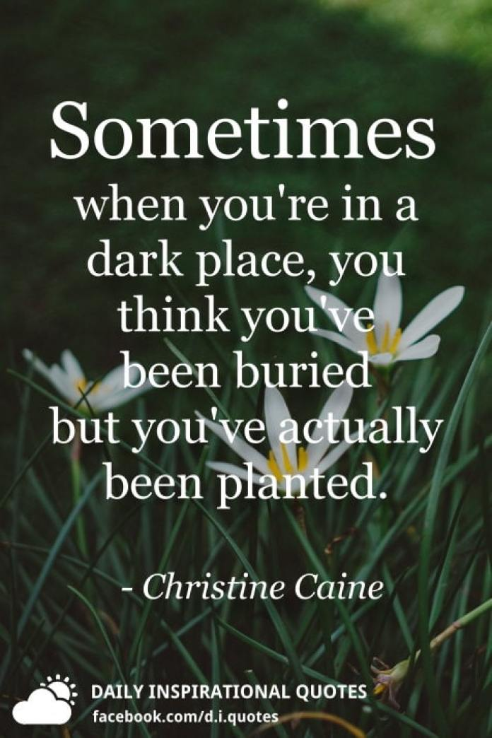 Sometimes when you're in a dark place, you think you've been buried but you've actually been planted. - Christine Caine