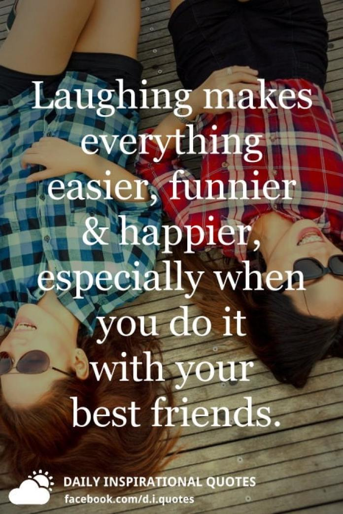 Laughing makes everything easier, funnier and happier, especially when you do it with your best friends.