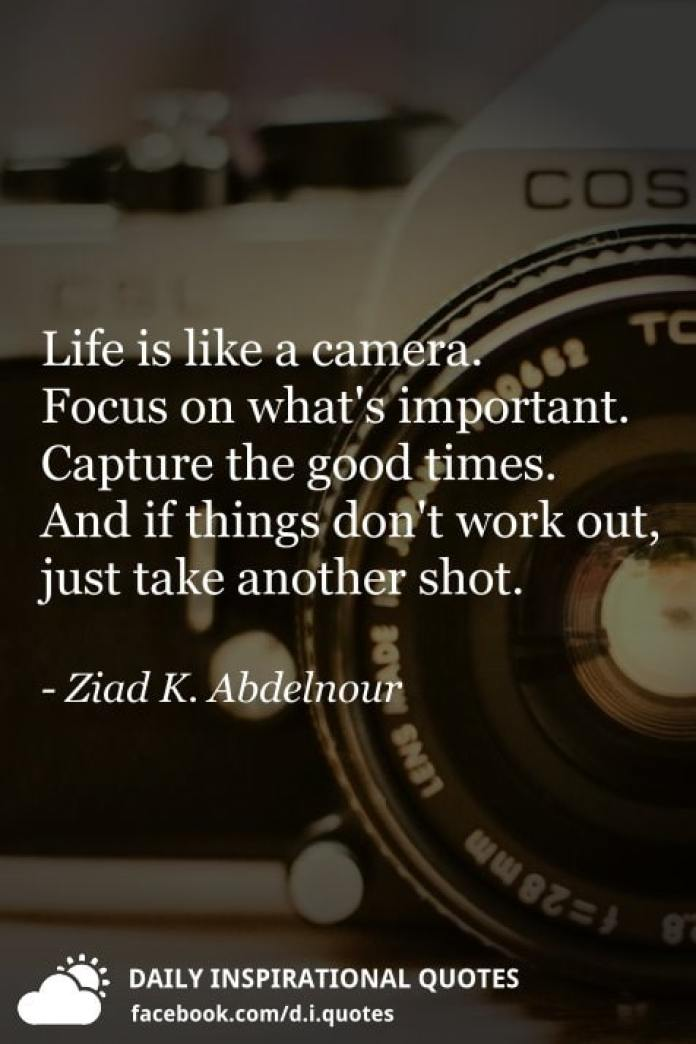 Life is like a camera. Focus on what's important. Capture the good times. And if things don't work out, just take another shot. - Ziad K. Abdelnour