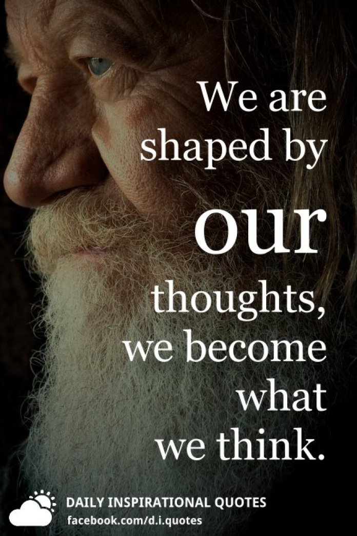 We are shaped by our thoughts, we become what we think.