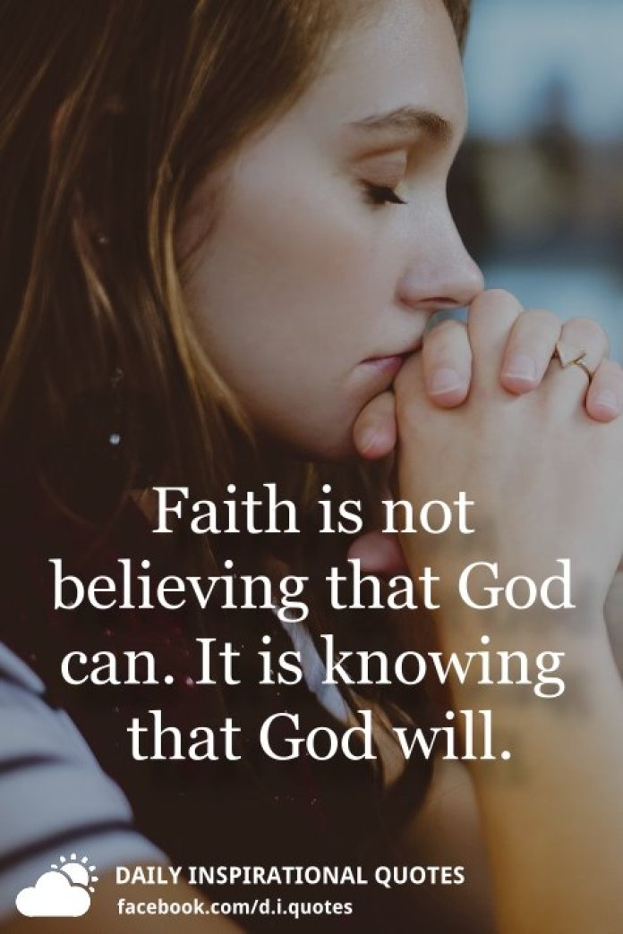 Faith is not believing that God can. It is knowing that God will.