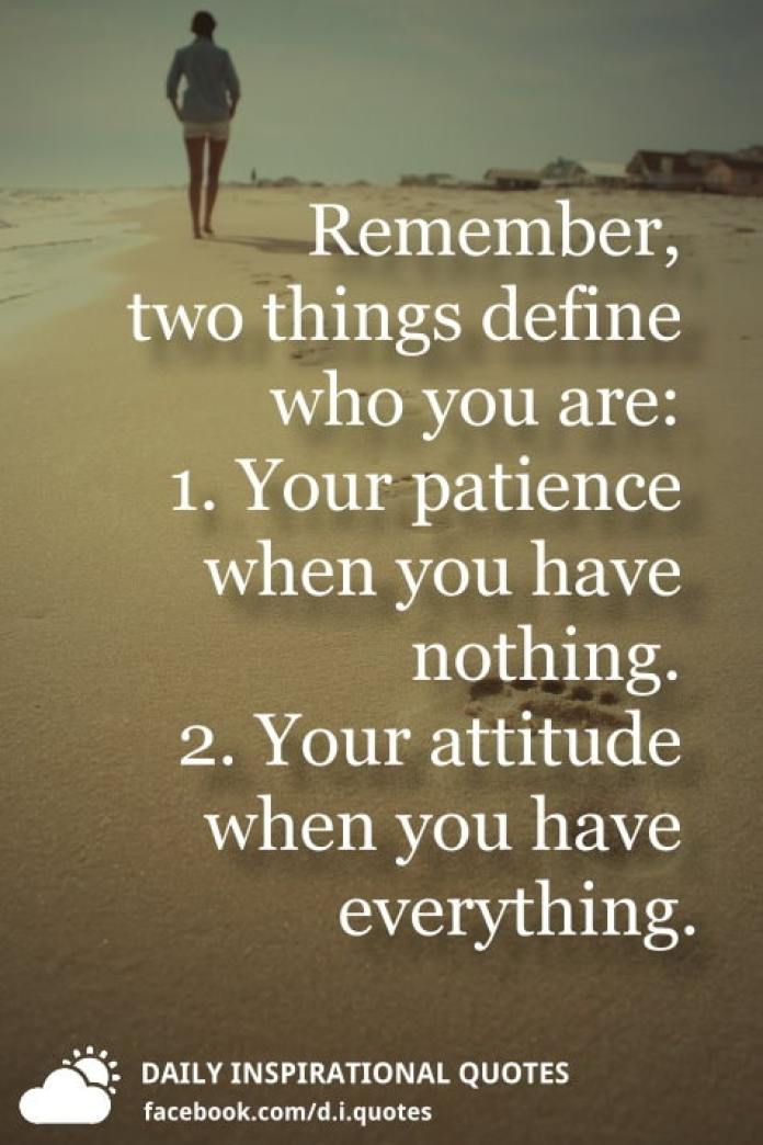 Remember, two things define who you are: 1. Your patience when you have nothing. 2. Your attitude when you have everything.