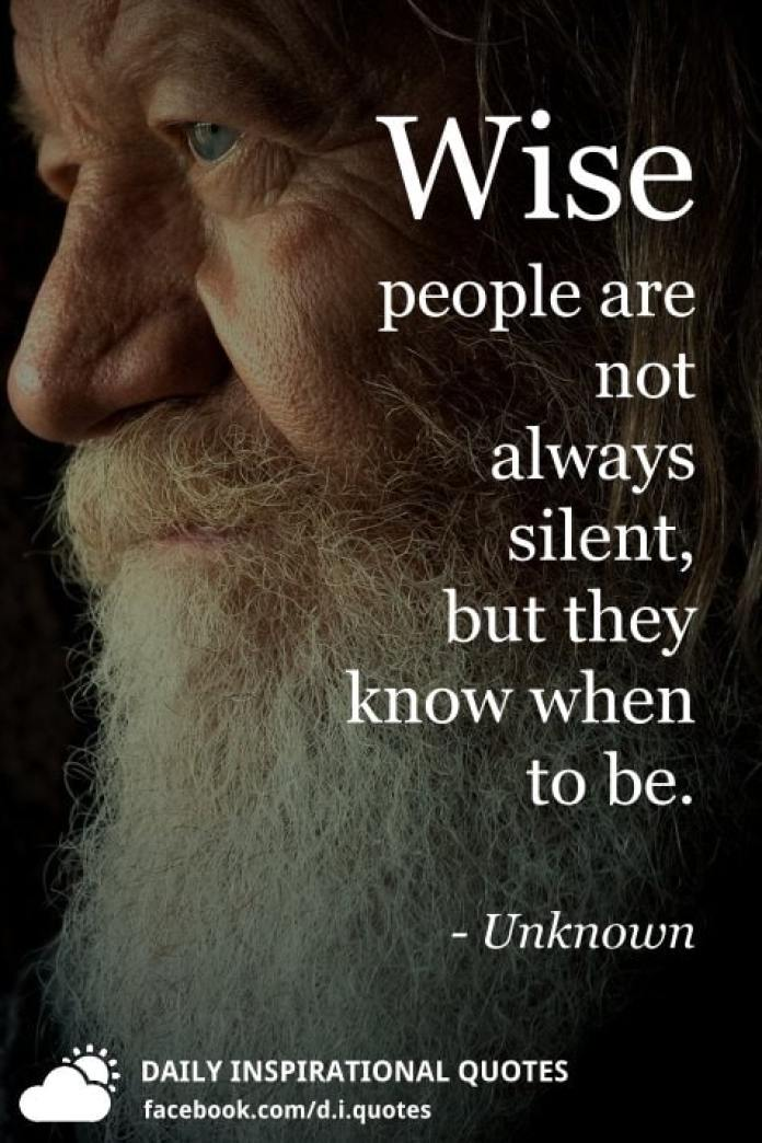 Wise people are not always silent, but they know when to be. - Unknown