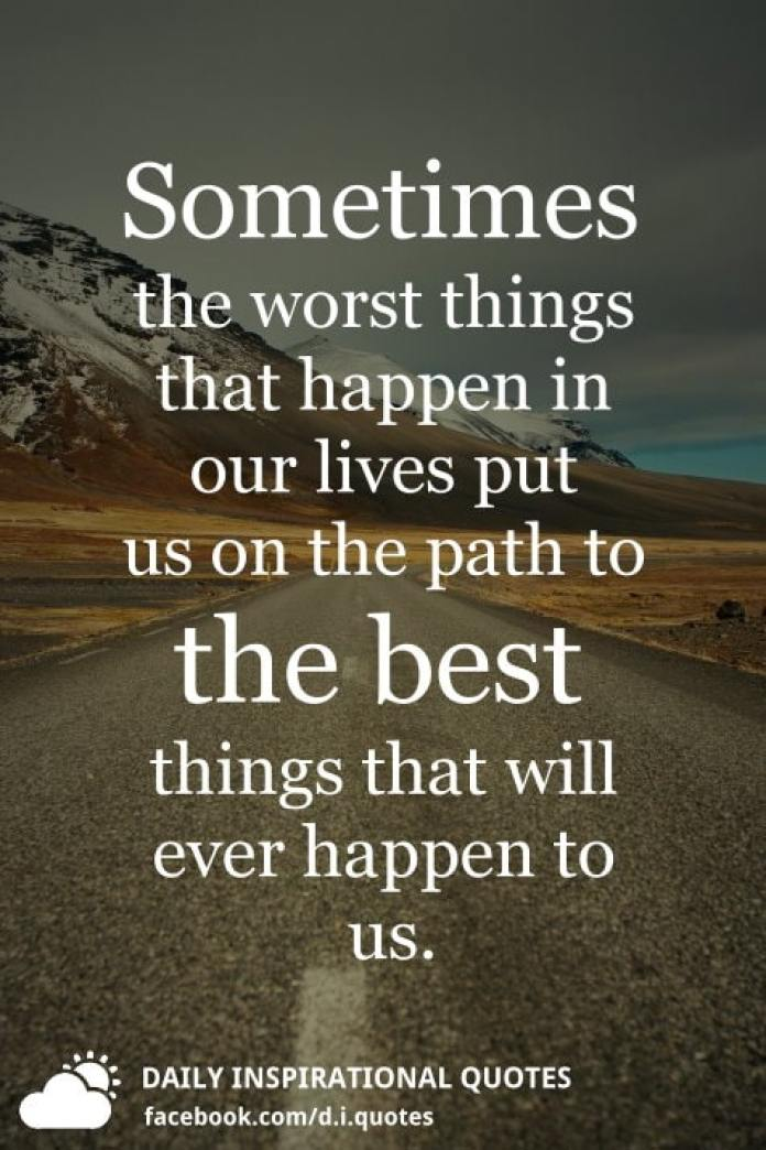 Sometimes the worst things that happen in our lives put us on the path to the best things that will ever happen to us.