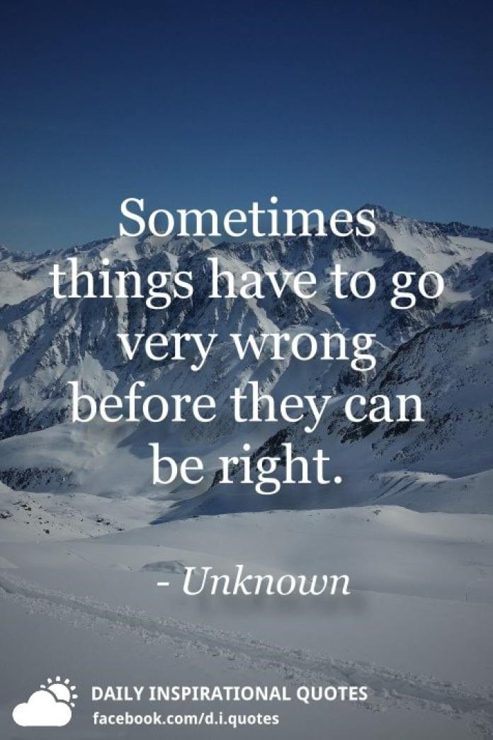 Sometimes things have to go very wrong before they can be right. - Unknown
