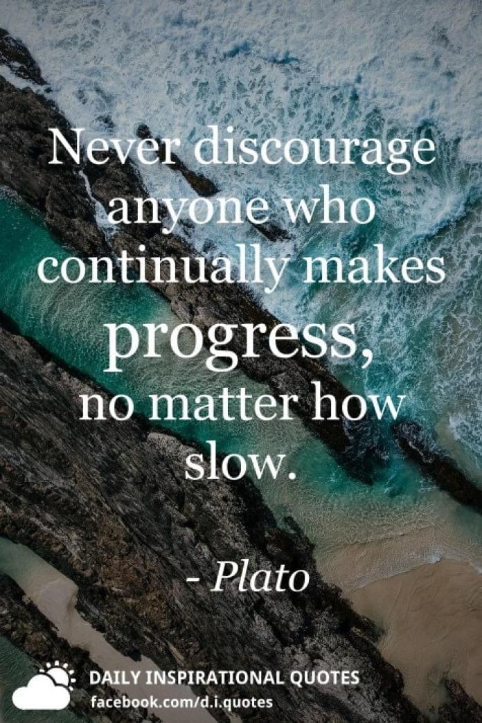 Never discourage anyone who continually makes progress, no matter how slow. - Plato