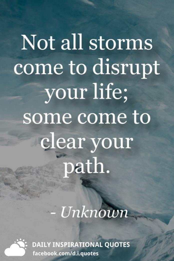 Not all storms come to disrupt your life; some come to clear your path. - Unknown