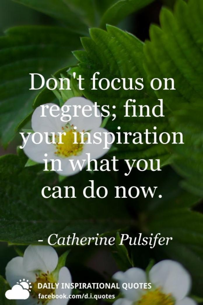 Don't focus on regrets; find your inspiration in what you can do now. - Catherine Pulsifer