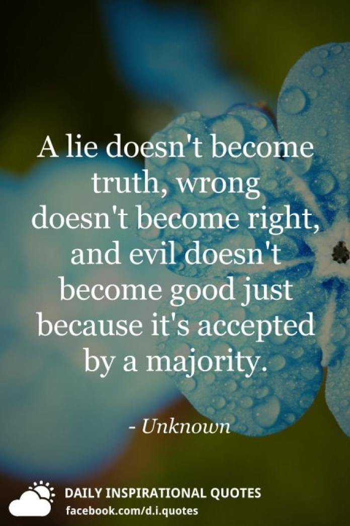 A lie doesn't become truth, wrong doesn't become right, and evil doesn't become good just because it's accepted by a majority. - Unknown