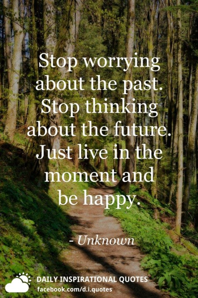 Stop worrying about the past. Stop thinking about the future. Just live in the moment and be happy. - Unknown