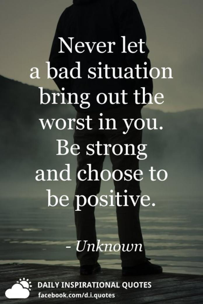 Never let a bad situation bring out the worst in you. Be strong and choose to be positive. - Unknown