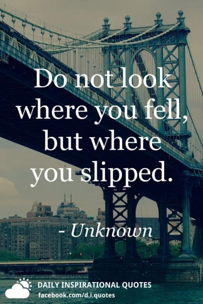 Do not look where you fell, but where you slipped. - Unknown