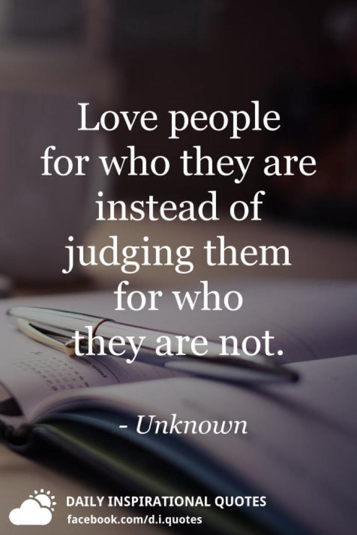 Love people for who they are instead of judging them for who they are not. - Unknown