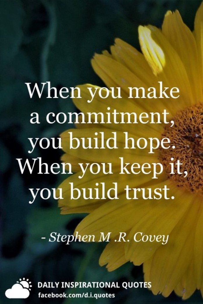 When you make a commitment, you build hope. When you keep it, you build trust. - Stephen M .R. Covey