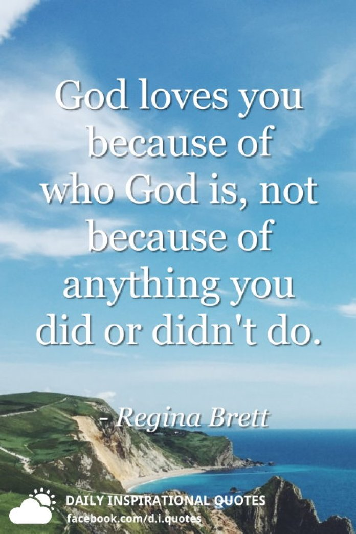God loves you because of who God is, not because of anything you did or didn't do. - Regina Brett