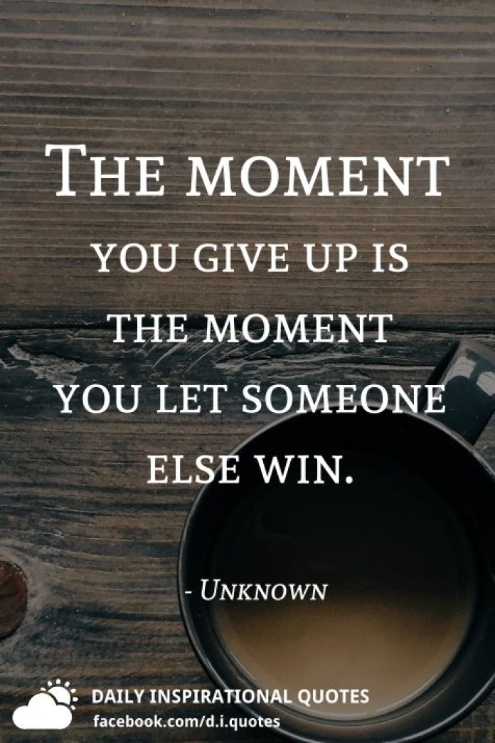 The moment you give up is the moment you let someone else win. - Unknown