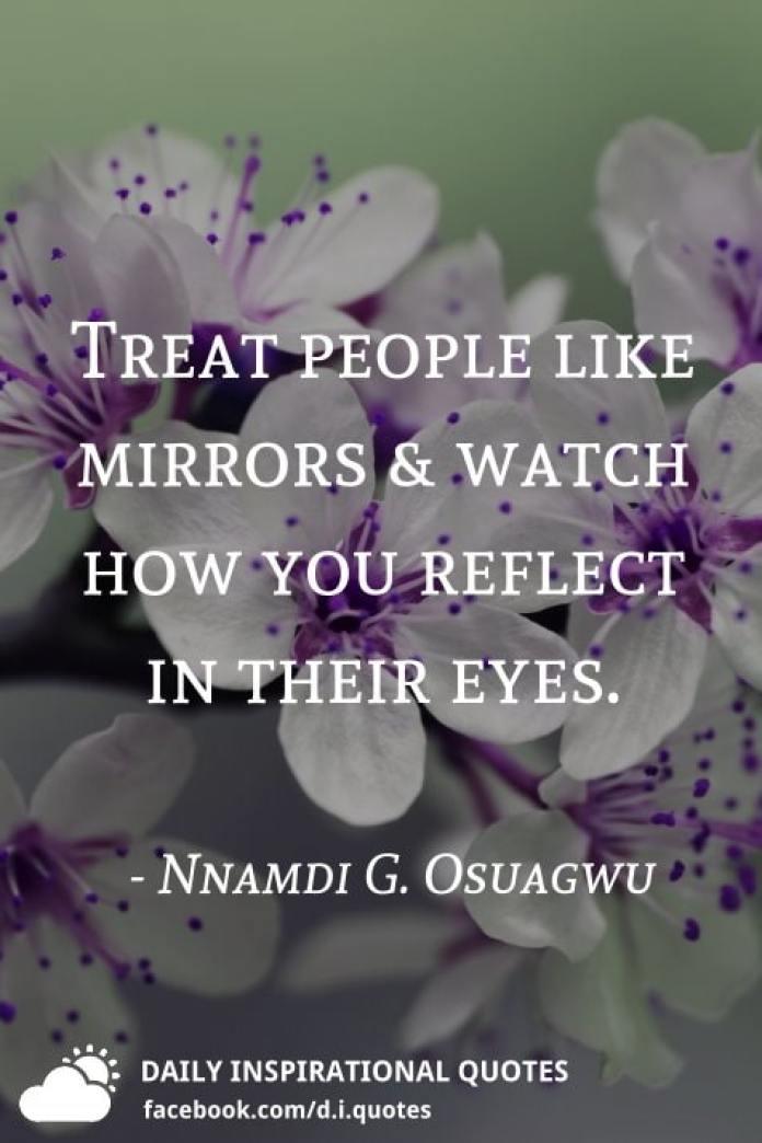 Treat people like mirrors & watch how you reflect in their eyes. - Nnamdi G. Osuagwu