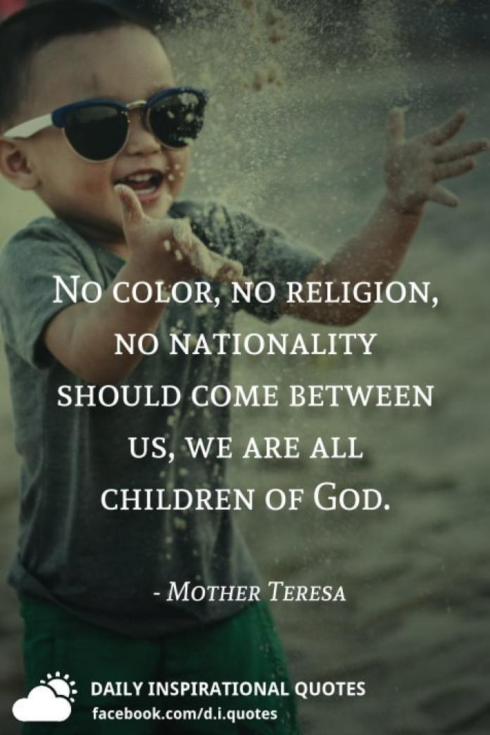 No color, no religion, no nationality should come between us, we are all children of God. - Mother Teresa