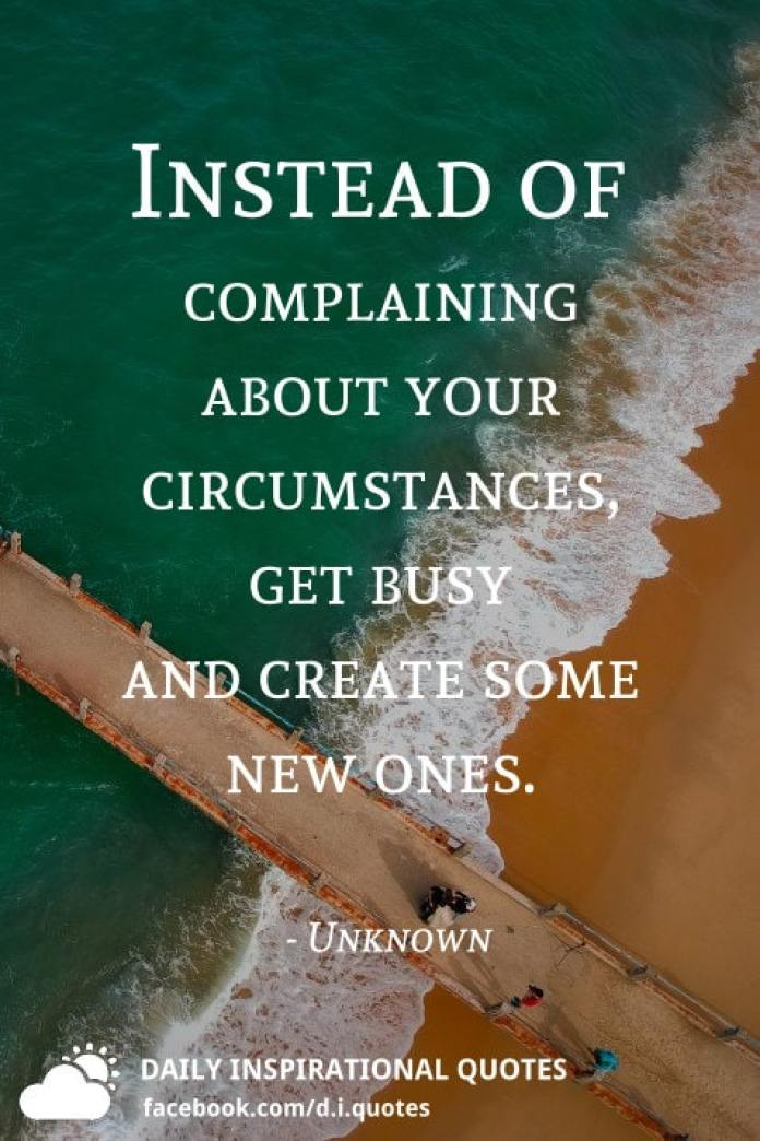 Instead of complaining about your circumstances, get busy and create some new ones. - Unknown