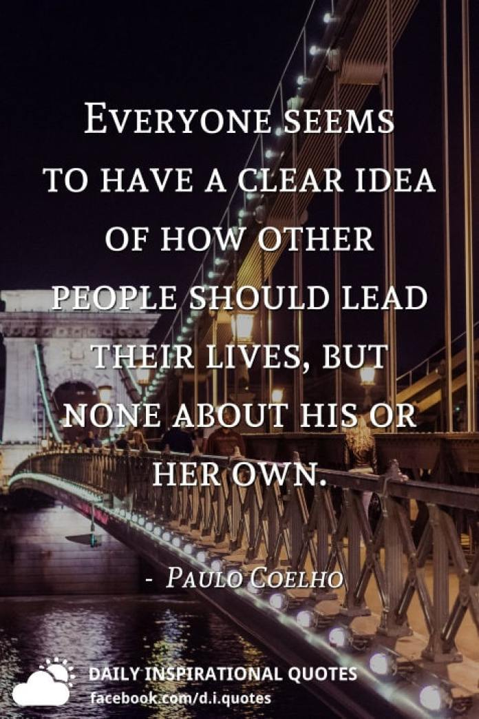 Everyone seems to have a clear idea of how other people should lead their lives, but none about his or her own. -  Paulo Coelho