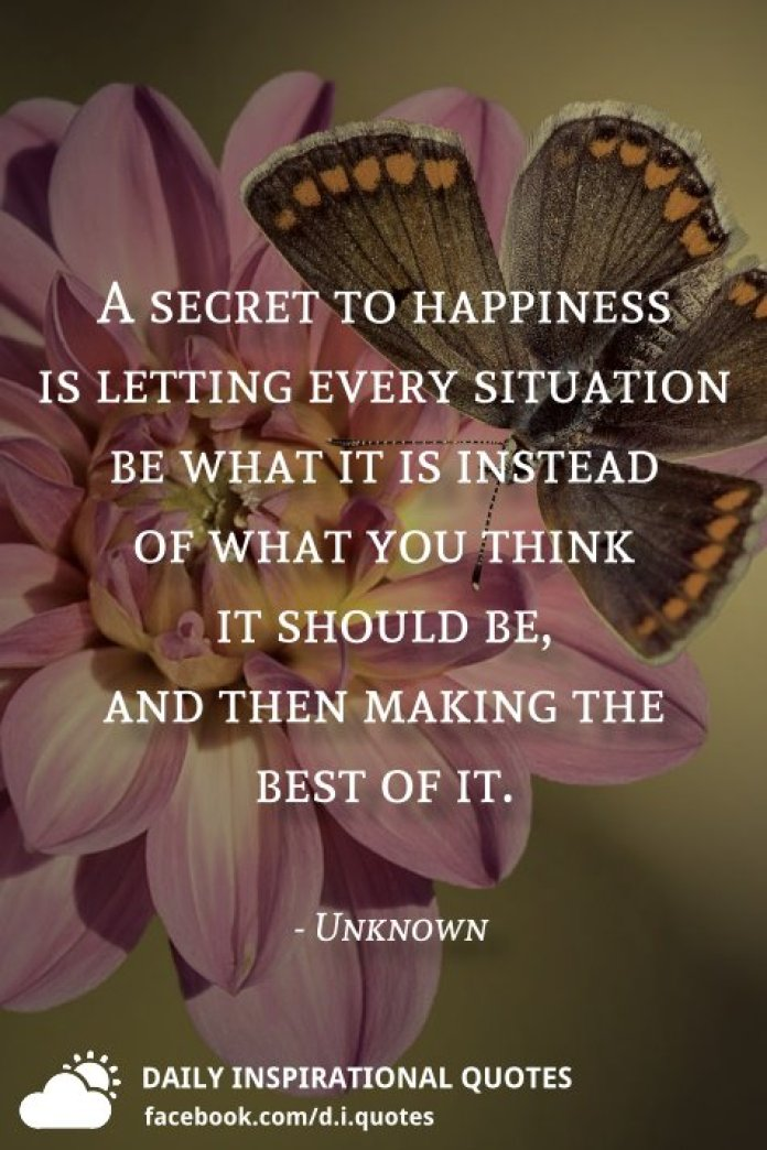 A secret to happiness is letting every situation be what it is instead of what you think it should be, and then making the best of it. - Unknown