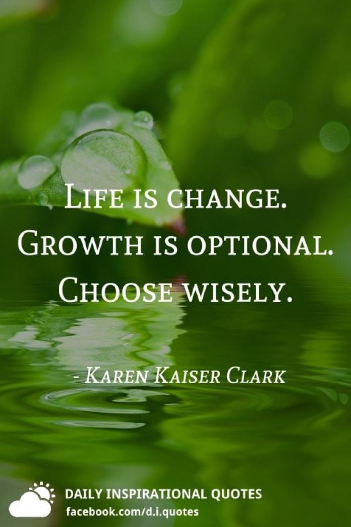 Life is change. Growth is optional. Choose wisely. - Karen Kaiser Clark