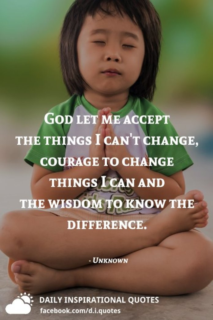 God let me accept the things I cant change, courage to change things I can & the wisdom to know the difference. - Unknown