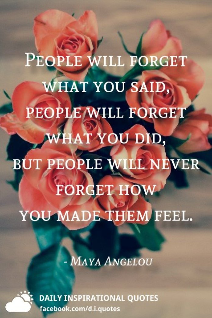 People will forget what you said, people will forget what you did, but people will never forget how you made them feel. - Maya Angelou